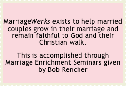 MarriageWerks exists to help married couples grow in their marriage and remain faithful to God and their Christian walk.  This is accomplished through Marriage Enrichment Seminars given by Bob Rencher